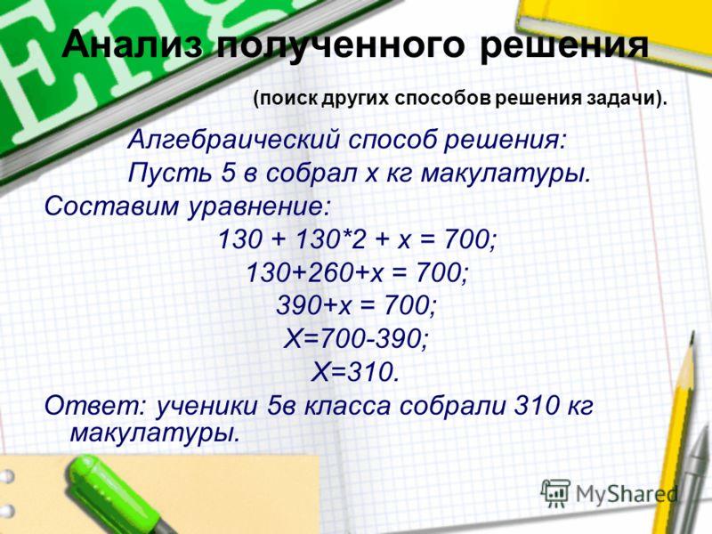 Анализ полученного решения (поиск других способов решения задачи). Алгебраический способ решения: Пусть 5 в собрал х кг макулатуры. Составим уравнение: 130 + 130*2 + х = 700; 130+260+х = 700; 390+х = 700; Х=700-390; Х=310. Ответ: ученики 5в класса со