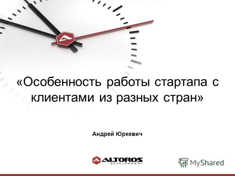 «Особенность работы стартапа с клиентами из разных стран» Андрей Юркевич