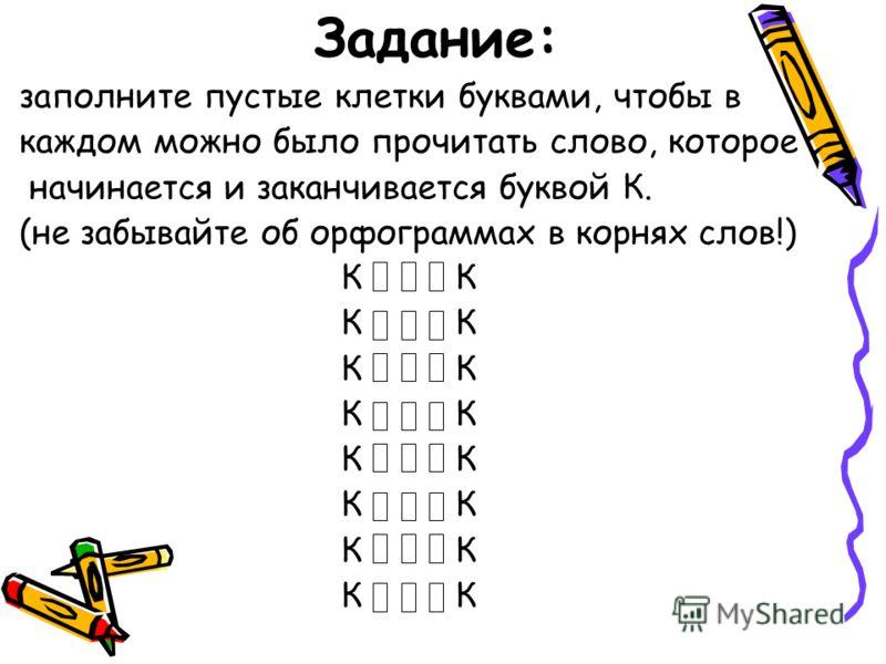 Задание: заполните пустые клетки буквами, чтобы в каждом можно было прочитать слово, которое начинается и заканчивается буквой К. (не забывайте об орфограммах в корнях слов!) К