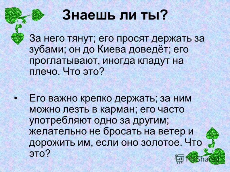 Знаешь ли ты? За него тянут; его просят держать за зубами; он до Киева доведёт; его проглатывают, иногда кладут на плечо. Что это? Его важно крепко держать; за ним можно лезть в карман; его часто употребляют одно за другим; желательно не бросать на в