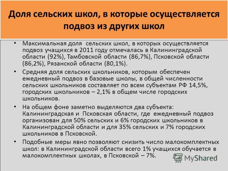 Доля сельских школ, в которые осуществляется подвоз из других школ Максимальная доля сельских школ, в которых осуществляется подвоз учащихся в 2011 году отмечалась в Калининградской области (92%), Тамбовской области (86,7%), Псковской области (86,2%)