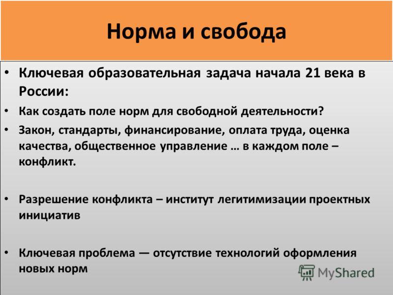 Норма и свобода Ключевая образовательная задача начала 21 века в России: Как создать поле норм для свободной деятельности? Закон, стандарты, финансирование, оплата труда, оценка качества, общественное управление … в каждом поле – конфликт. Разрешение