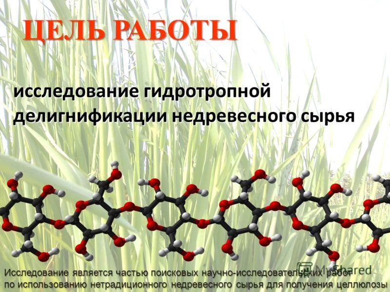 ЦЕЛЬ РАБОТЫ исследование гидротропной делигнификации недревесного сырья Исследование является частью поисковых научно-исследовательских работ по использованию нетрадиционного недревесного сырья для получения целлюлозы