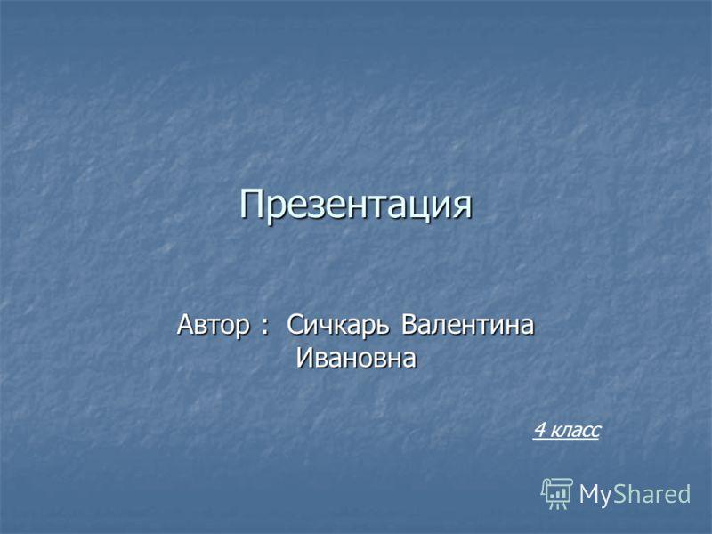 Презентация Автор : Сичкарь Валентина Ивановна 4 класс