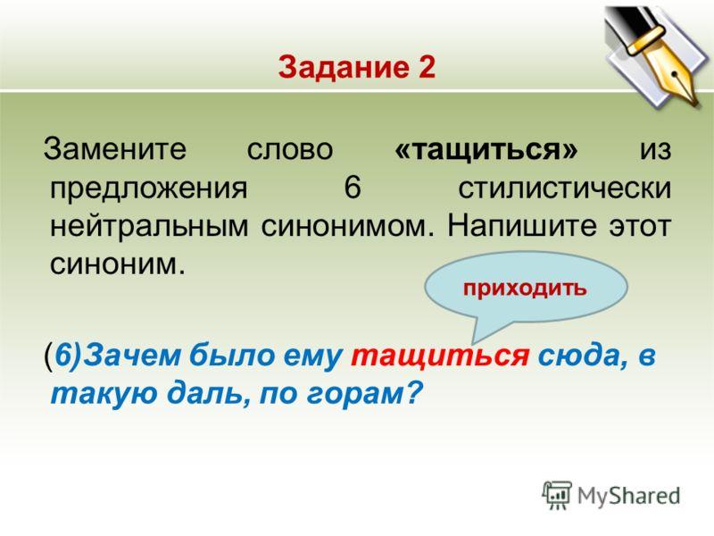 Задание 2 Замените слово «тащиться» из предложения 6 стилистически нейтральным синонимом. Напишите этот синоним. (6)Зачем было ему тащиться сюда, в такую даль, по горам? приходить