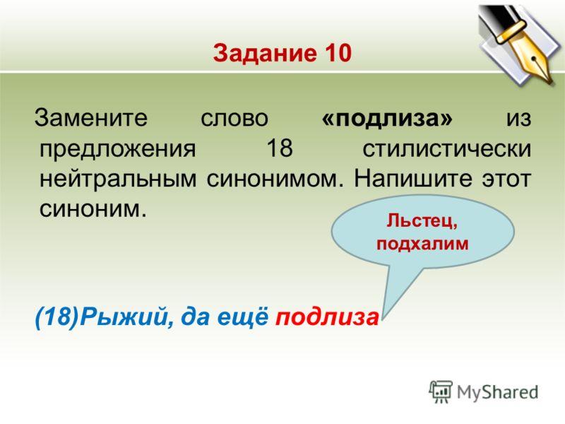 Задание 10 Замените слово «подлиза» из предложения 18 стилистически нейтральным синонимом. Напишите этот синоним. (18)Рыжий, да ещё подлиза Льстец, подхалим