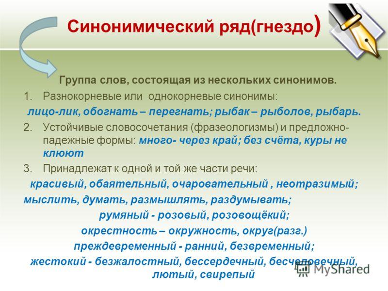 Синонимический ряд(гнездо ) Группа слов, состоящая из нескольких синонимов. 1.Разнокорневые или однокорневые синонимы: лицо-лик, обогнать – перегнать; рыбак – рыболов, рыбарь. 2.Устойчивые словосочетания (фразеологизмы) и предложно- падежные формы: м