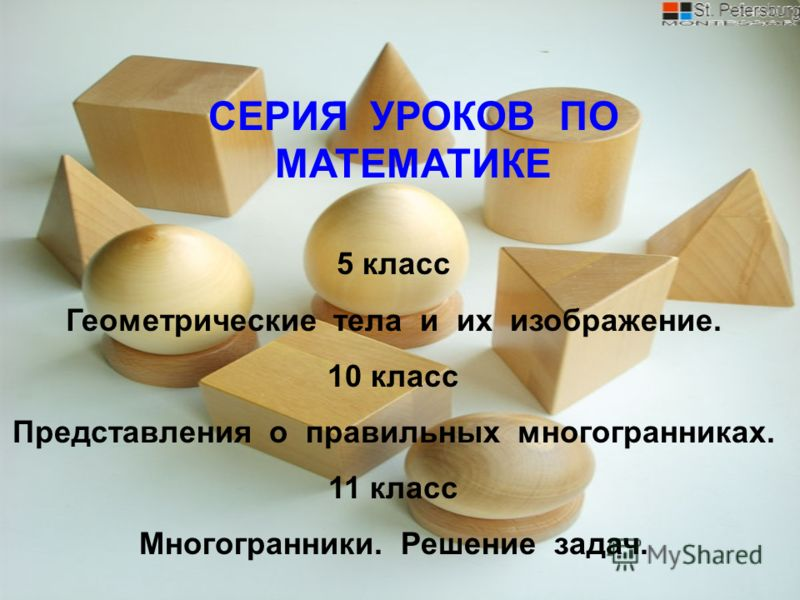 СЕРИЯ УРОКОВ ПО МАТЕМАТИКЕ 5 класс Геометрические тела и их изображение. 10 класс Представления о правильных многогранниках. 11 класс Многогранники. Решение задач.