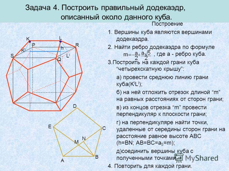 Q KIKI LILI Задача 4. Построить правильный додекаэдр, описанный около данного куба. Построение 1. Вершины куба являются вершинами додекаэдра. 2. Найти ребро додекаэдра по формуле, где a - ребро куба. 3.Построить на каждой грани кубачетырехскатную кры