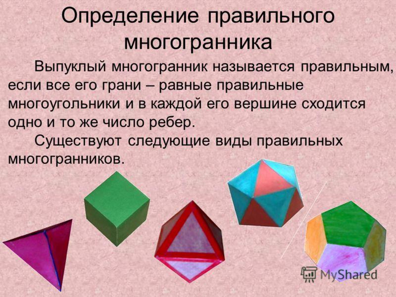 Определение правильного многогранника Выпуклый многогранник называется правильным, если все его грани – равные правильные многоугольники и в каждой его вершине сходится одно и то же число ребер. Существуют следующие виды правильных многогранников.