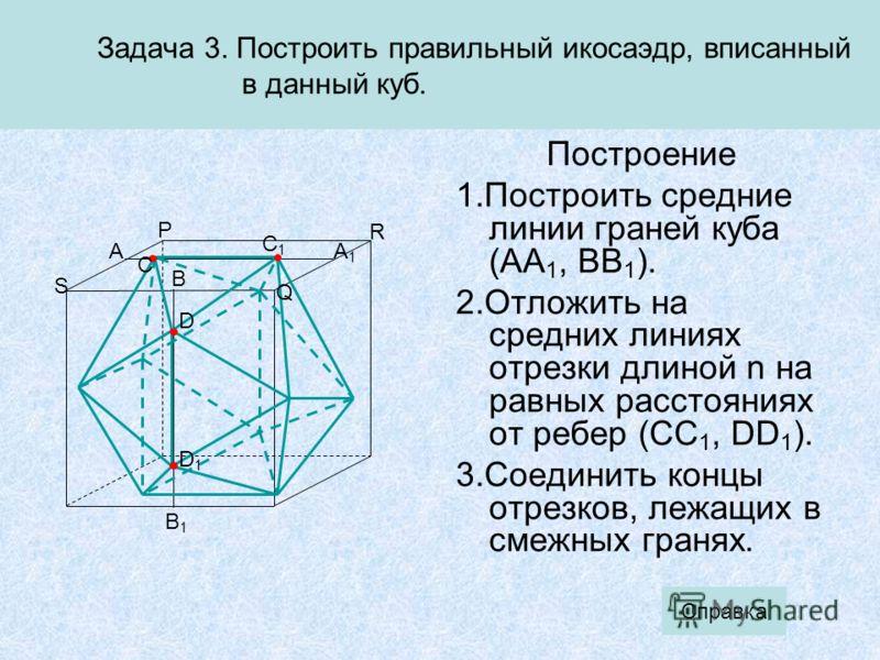 C1C1 B Задача 3. Построить правильный икосаэдр, вписанный в данный куб. Построение 1.Построить средние линии граней куба (AA 1, BB 1 ). 2.Отложить на средних линиях отрезки длиной n на равных расстояниях от ребер (CC 1, DD 1 ). 3.Соединить концы отре