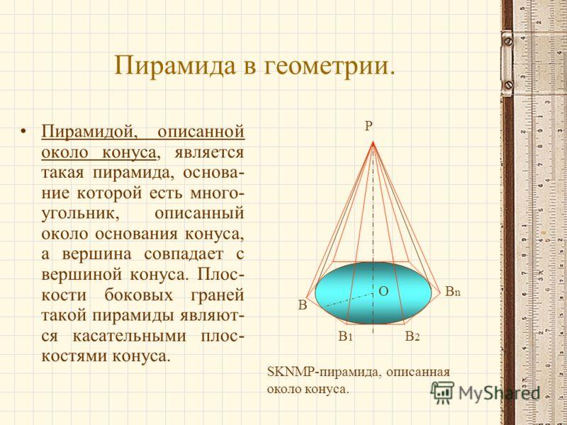 Пирамида в геометрии. Пирамидой, описанной около конуса, является такая пирамида, основа- ние которой есть много- угольник, описанный около основания конуса, а вершина совпадает с вершиной конуса. Плос- кости боковых граней такой пирамиды являют- ся