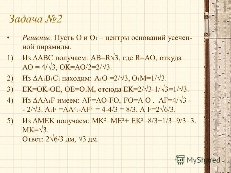 Решение. Пусть O и O 1 – центры оснований усечен- ной пирамиды. 1)Из ABC получаем: AB=R3, где R=AO, откуда AO = 4/3, OK=AO/2=2/3. 2)Из A 1 B 1 C 1 находим: A 1 O =2/3, O 1 M=1/3. 3)EK=OK-OE, OE=O 1 M, отсюда EK=2/3-1/3=1/3. 4)Из AA 1 F имеем: AF=AO-F