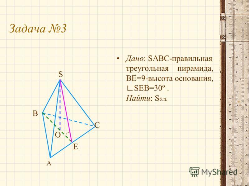 Задача 3 Дано: SABC-правильная треугольная пирамида, BE=9-высота основания,SEB=30º. Найти: S б.п. А С Е В S O
