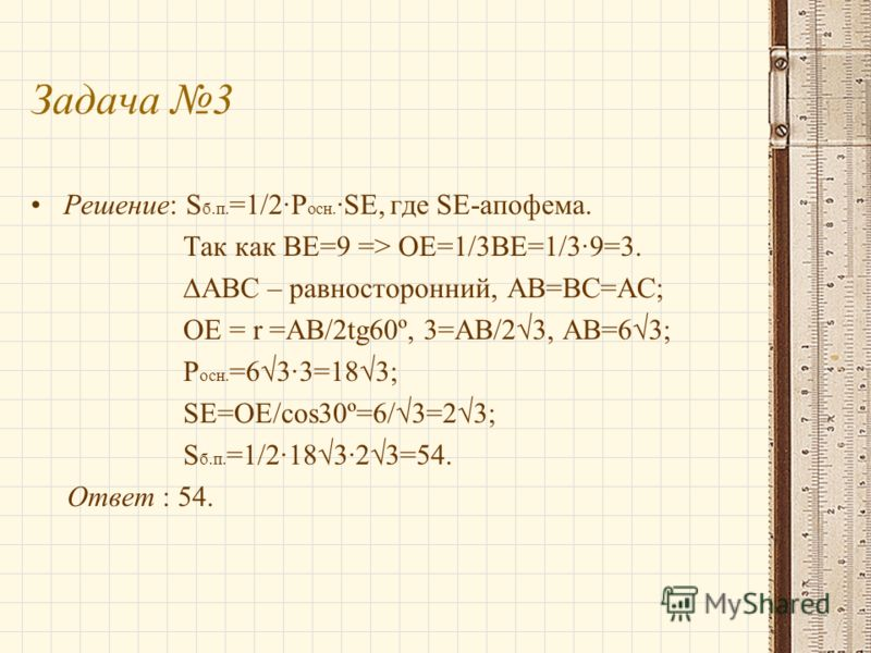 Задача 3 Решение: S б.п. =1/2·P осн. ·SE, где SE-апофема. Так как BE=9 => OE=1/3BE=1/3·9=3. ABC – равносторонний, AB=BC=AC; OE = r =AB/2tg60º, 3=AB/23, AB=63; P осн. =63·3=183; SE=OE/cos30º=6/3=23; S б.п. =1/2·183·23=54. Ответ : 54.