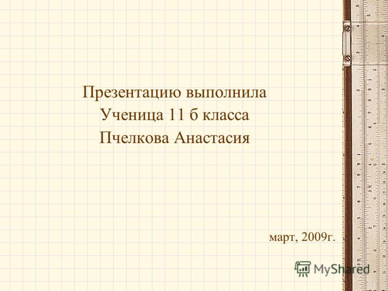 Презентацию выполнила Ученица 11 б класса Пчелкова Анастасия март, 2009г.