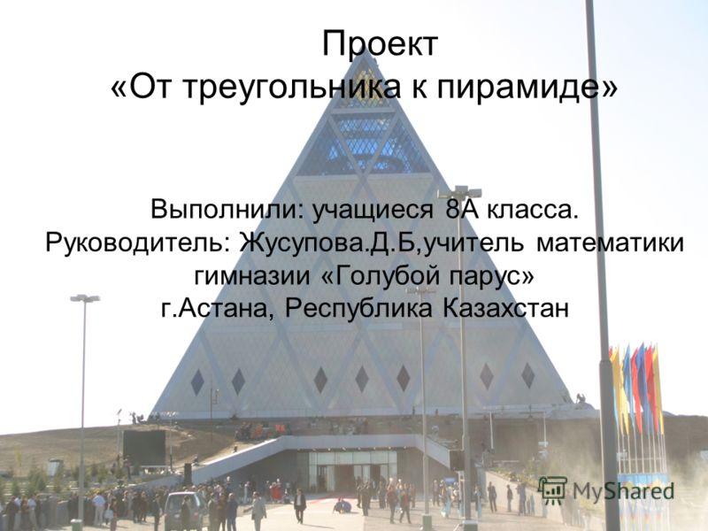 Проект «От треугольника к пирамиде» Выполнили: учащиеся 8А класса. Руководитель: Жусупова.Д.Б,учитель математики гимназии «Голубой парус» г.Астана, Республика Казахстан