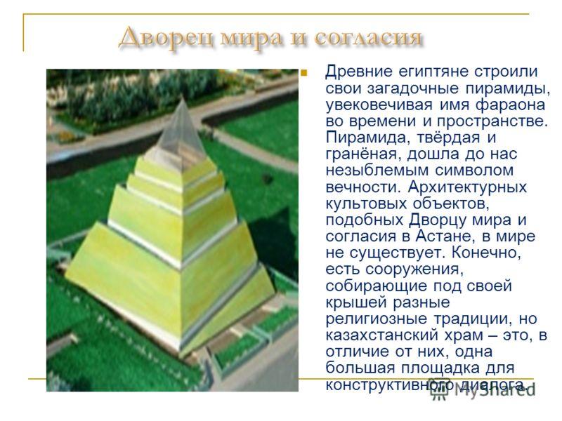 Древние египтяне строили свои загадочные пирамиды, увековечивая имя фараона во времени и пространстве. Пирамида, твёрдая и гранёная, дошла до нас незыблемым символом вечности. Архитектурных культовых объектов, подобных Дворцу мира и согласия в Астане