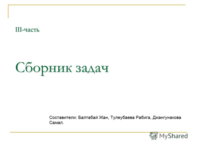 ІІІ-часть Сборник задач Составители: Балтабай Жан, Тулеубаева Рабига, Джангунакова Самал.