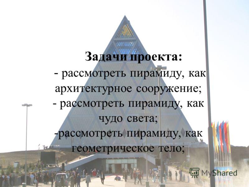 Задачи проекта: - рассмотреть пирамиду, как архитектурное сооружение; - рассмотреть пирамиду, как чудо света; -рассмотреть пирамиду, как геометрическое тело;