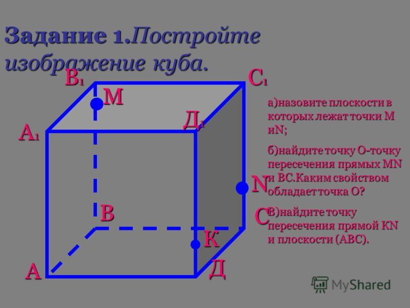 Задание 1.Постройте изображение куба. А В С Д А1А1А1А1 В1В1В1В1 С1С1С1С1 Д1Д1Д1Д1 М N К а)назовите плоскости в которых лежат точки М иN; б)найдите точку О-точку пересечения прямых МN и ВС.Каким свойством обладает точка О? В)найдите точку пересечения