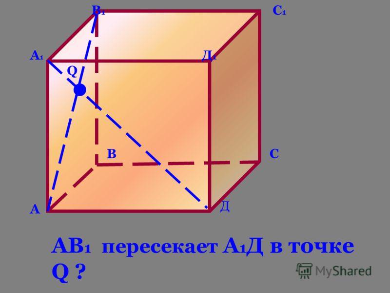 А ВС Д А1А1 В1В1 С1С1 Д1Д1 Q АВ 1 пересекает А 1 Д в точке Q ?