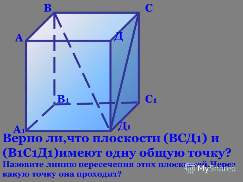 А1А1 В1В1 С1С1 Д1Д1 А ВС Д Верно ли,что плоскости (ВСД1) и (В1С1Д1)имеют одну общую точку? Назовите линию пересечения этих плоскостей.Через какую точку она проходит?