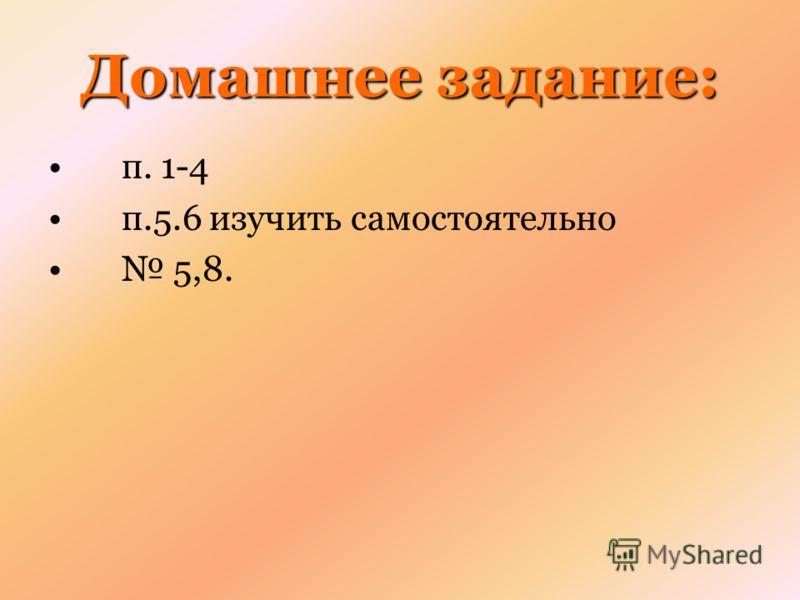 Домашнее задание: п. 1-4 п.5.6 изучить самостоятельно 5,8.