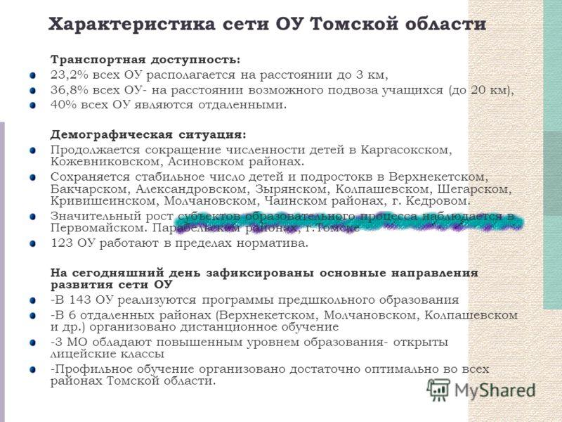 Характеристика сети ОУ Томской области Транспортная доступность: 23,2% всех ОУ располагается на расстоянии до 3 км, 36,8% всех ОУ- на расстоянии возможного подвоза учащихся (до 20 км), 40% всех ОУ являются отдаленными. Демографическая ситуация: Продо