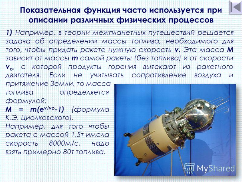 1) Например, в теории межпланетных путешествий решается задача об определении массы топлива, необходимого для того, чтобы придать ракете нужную скорость v. Эта масса М зависит от массы m самой ракеты (без топлива) и от скорости v o, с которой продукт
