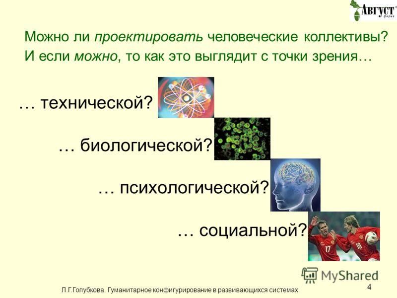 Л.Г.Голубкова. Гуманитарное конфигурирование в развивающихся системах 4 Можно ли проектировать человеческие коллективы? И если можно, то как это выглядит с точки зрения… … технической? … биологической? … психологической? … социальной?