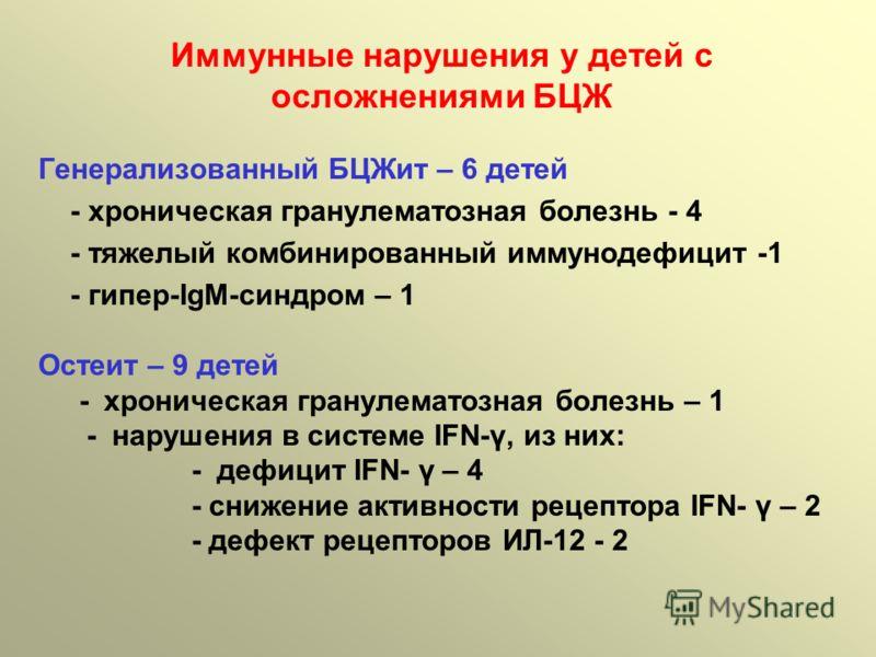 Генерализованный БЦЖит – 6 детей - хроническая гранулематозная болезнь - 4 - тяжелый комбинированный иммунодефицит -1 - гипер-IgM-синдром – 1 Остеит – 9 детей - хроническая гранулематозная болезнь – 1 - нарушения в системе IFN-γ, из них: - дефицит IF