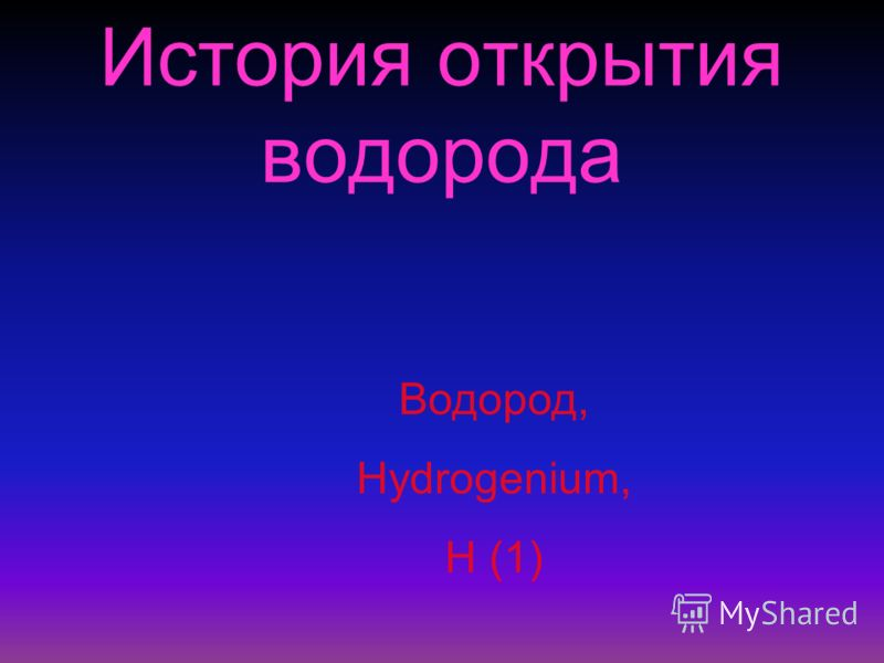 История открытия водорода Водород, Hydrogenium, Н (1)