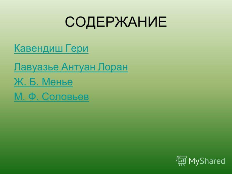 COДЕРЖАНИЕ Кавендиш Гери Лавуазье Антуан Лоран Ж. Б. Менье М. Ф. Соловьев
