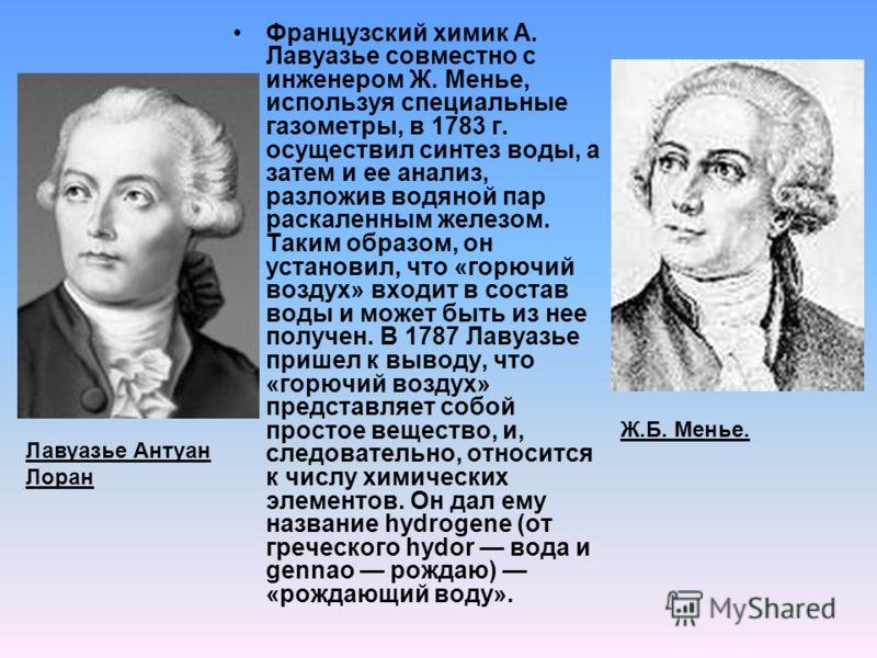 Французский химик А. Лавуазье совместно с инженером Ж. Менье, используя специальные газометры, в 1783 г. осуществил синтез воды, а затем и ее анализ, разложив водяной пар раскаленным железом. Таким образом, он установил, что «горючий воздух» входит в
