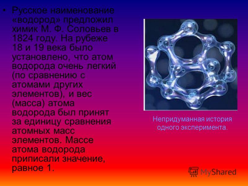 Непридуманная история одного эксперимента. Русское наименование «водород» предложил химик М. Ф. Соловьев в 1824 году. На рубеже 18 и 19 века было установлено, что атом водорода очень легкий (по сравнению с атомами других элементов), и вес (масса) ато