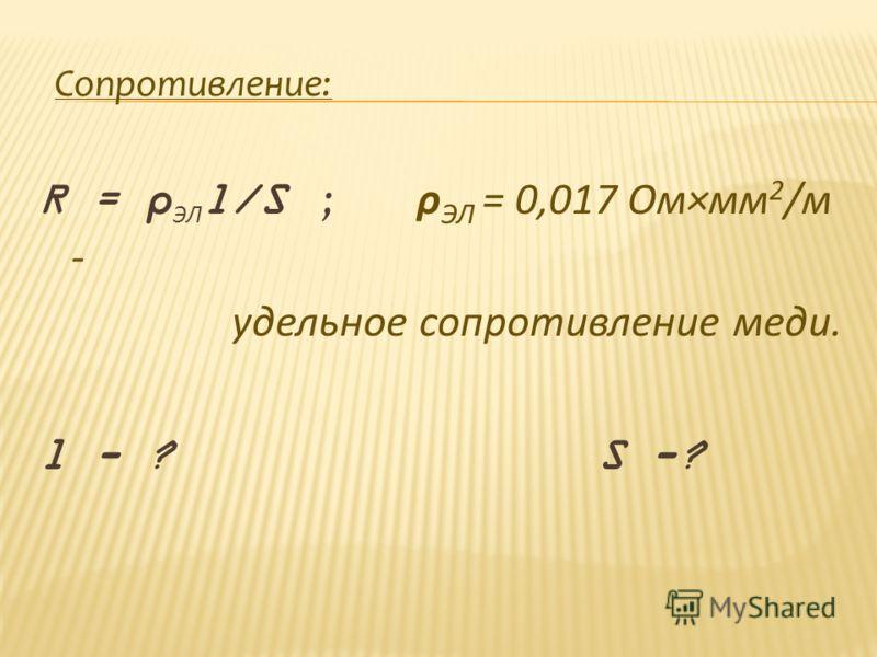 Сопротивление: R = ρ ЭЛ l/S ; ρ ЭЛ = 0,017 Ом×мм 2 /м - удельное сопротивление меди. l - ? S -?