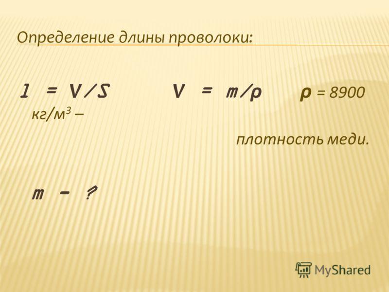 Определение длины проволоки: l = V /S V = m/ ρ ρ = 8900 кг/м 3 – плотность меди. m - ?