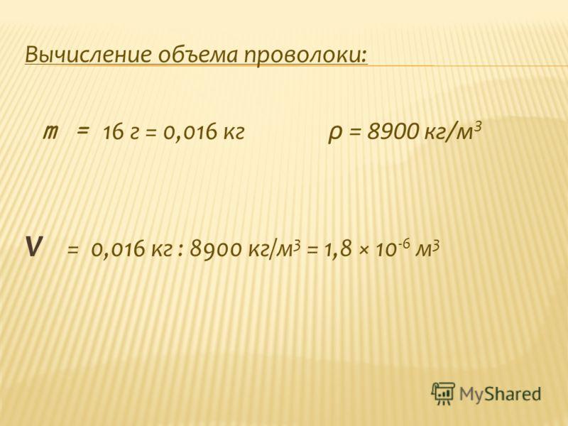 Вычисление объема проволоки: m = 16 г = 0,016 кг ρ = 8900 кг/м 3 V = 0,016 кг : 8900 кг/м 3 = 1,8 × 10 -6 м 3