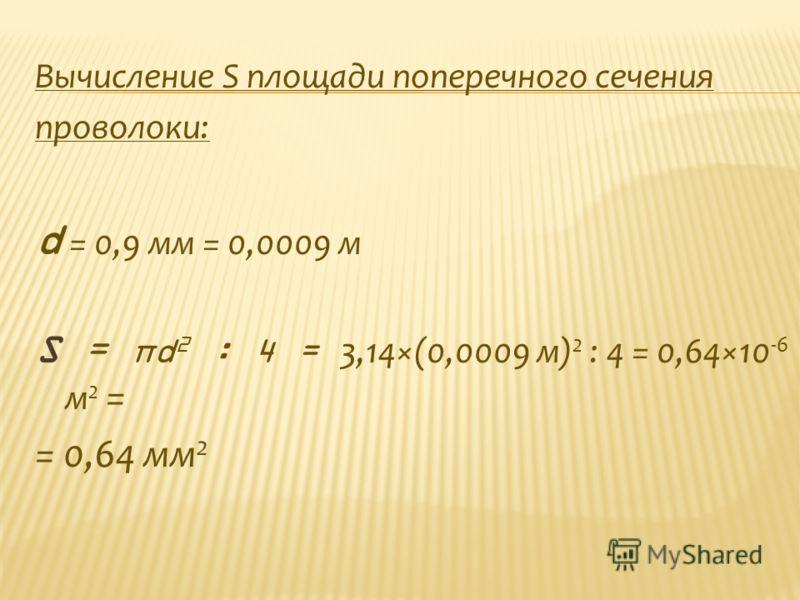 Вычисление S площади поперечного сечения проволоки: d = 0,9 мм = 0,0009 м S = πd 2 : 4 = 3,14×(0,0009 м) 2 : 4 = 0,64×10 -6 м 2 = = 0,64 мм 2