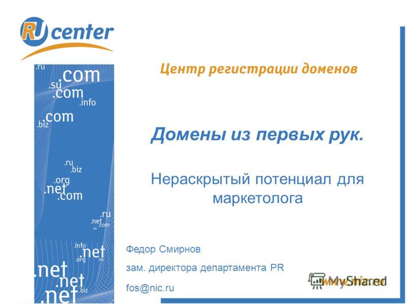 Домены из первых рук. Нераскрытый потенциал для маркетолога Федор Смирнов зам. директора департамента PR fos@nic.ru