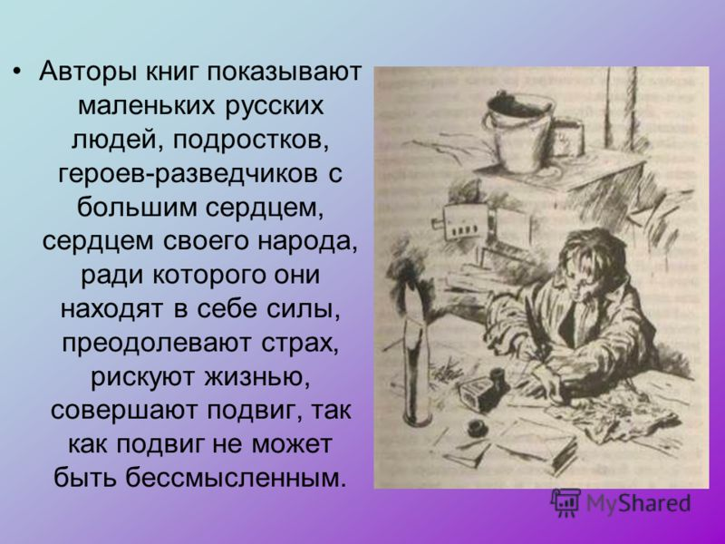 Авторы книг показывают маленьких русских людей, подростков, героев-разведчиков с большим сердцем, сердцем своего народа, ради которого они находят в себе силы, преодолевают страх, рискуют жизнью, совершают подвиг, так как подвиг не может быть бессмыс