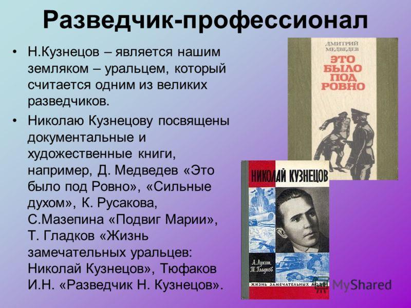 Разведчик-профессионал Н.Кузнецов – является нашим земляком – уральцем, который считается одним из великих разведчиков. Николаю Кузнецову посвящены документальные и художественные книги, например, Д. Медведев «Это было под Ровно», «Сильные духом», К.