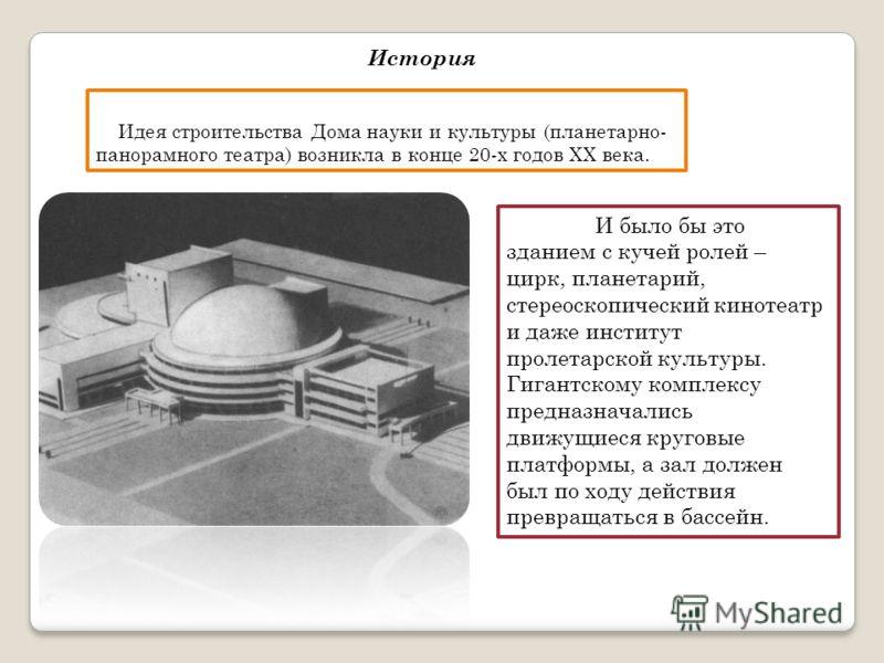 Идея строительства Дома науки и культуры (планетарно- панорамного театра) возникла в конце 20-х годов ХХ века. И было бы это зданием с кучей ролей – цирк, планетарий, стереоскопический кинотеатр и даже институт пролетарской культуры. Гигантскому комп
