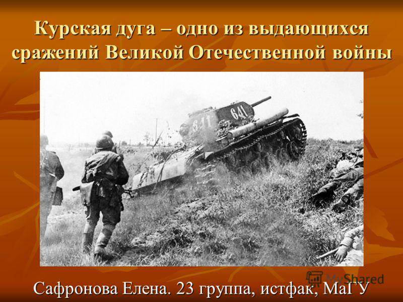 Курская дуга – одно из выдающихся сражений Великой Отечественной войны Сафронова Елена. 23 группа, истфак, МаГУ