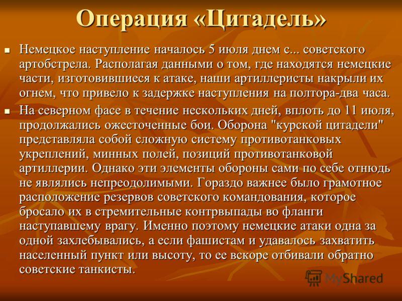 Операция «Цитадель» Немецкое наступление началось 5 июля днем с... советского артобстрела. Располагая данными о том, где находятся немецкие части, изготовившиеся к атаке, наши артиллеристы накрыли их огнем, что привело к задержке наступления на полто