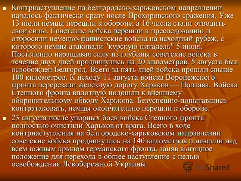 Контрнаступление на белгородско-харьковском направлении началось фактически сразу после Прохоровского сражения. Уже 13 июля немцы перешли к обороне, а 16 числа стали отводить свои силы. Советские войска перешли к преследованию и отбросили немецко-фаш