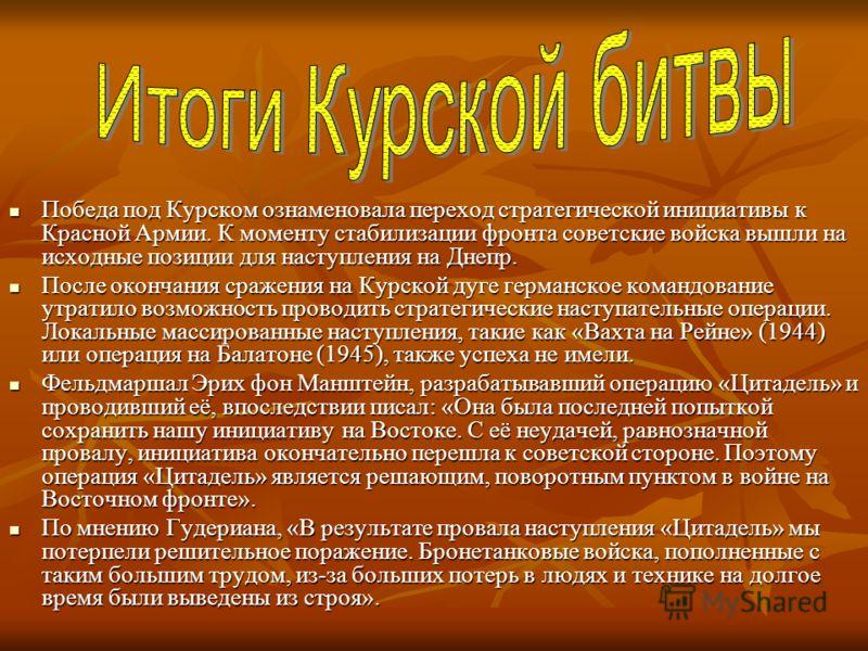 Победа под Курском ознаменовала переход стратегической инициативы к Красной Армии. К моменту стабилизации фронта советские войска вышли на исходные позиции для наступления на Днепр. Победа под Курском ознаменовала переход стратегической инициативы к