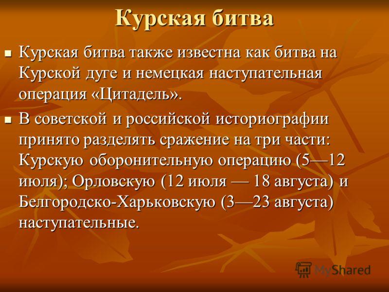 Курская битва Курская битва также известна как битва на Курской дуге и немецкая наступательная операция «Цитадель». Курская битва также известна как битва на Курской дуге и немецкая наступательная операция «Цитадель». В советской и российской историо