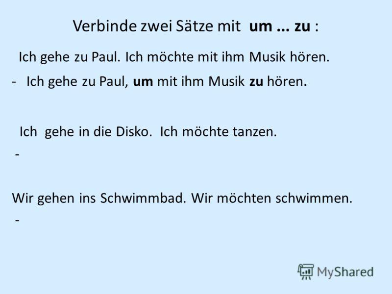 Verbinde zwei Sätze mit um... zu : Ich gehe zu Paul. Ich möchte mit ihm Musik hören. -Ich gehe zu Paul, um mit ihm Musik zu hören. Ich gehe in die Disko. Ich möchte tanzen. - Wir gehen ins Schwimmbad. Wir möchten schwimmen. -